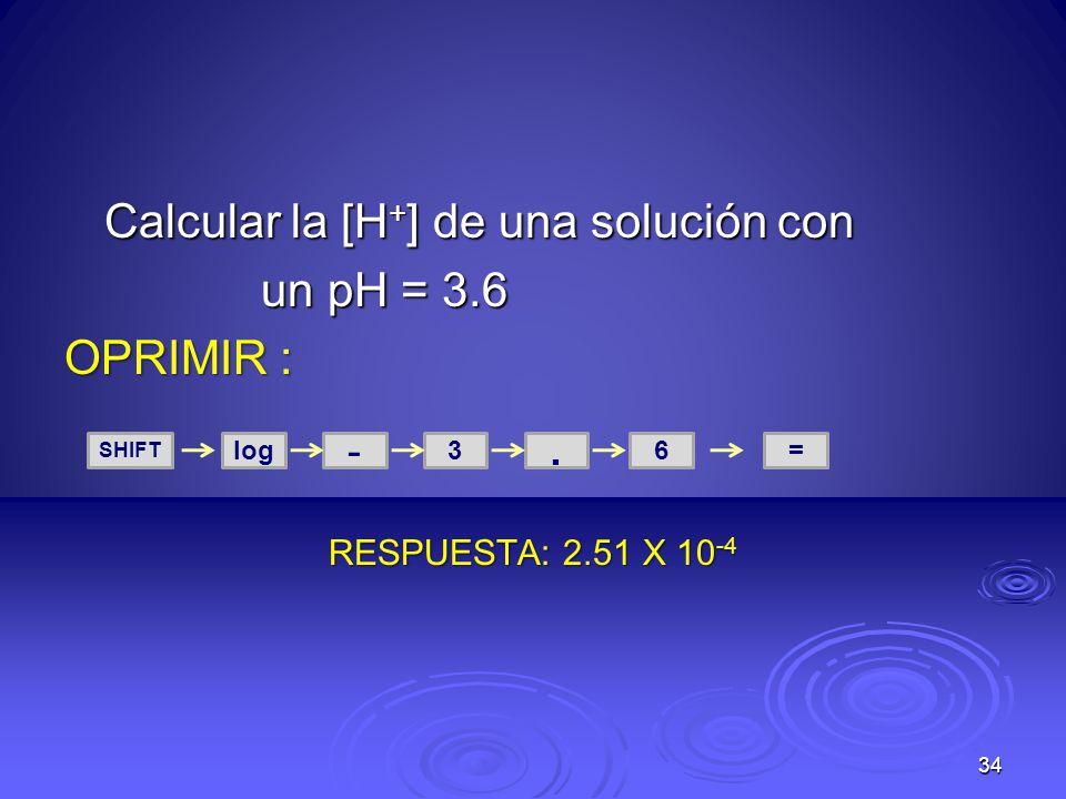 Calcular la [H + ] de una solución con un pH = 3.6 un pH = 3.6 OPRIMIR : RESPUESTA: 2.51 X 10 -4 34 SHIFT log - 3. =6