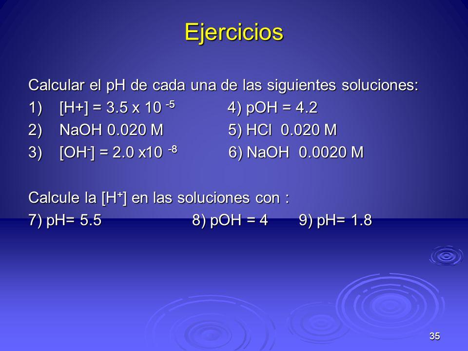 35 Ejercicios Calcular el pH de cada una de las siguientes soluciones: 1)[H+] = 3.5 x 10 -5 4) pOH = 4.2 2)NaOH 0.020 M 5) HCl 0.020 M 3)[OH - ] = 2.0