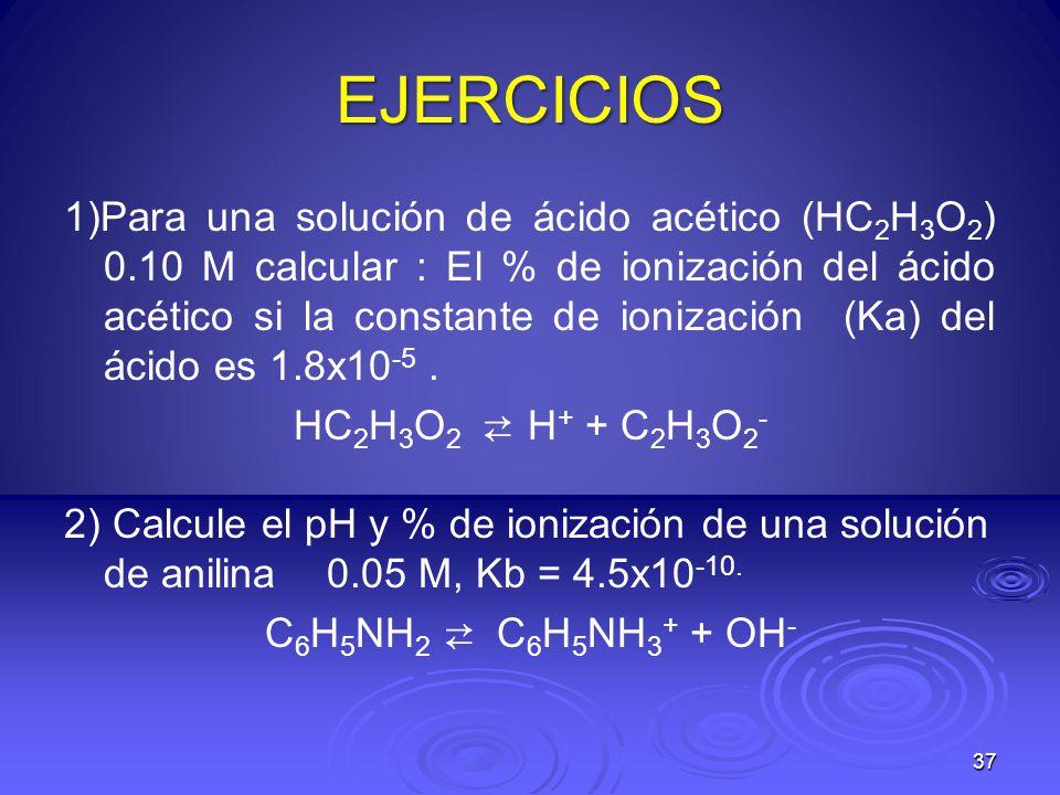 37 EJERCICIOS 1)Para una solución de ácido acético (HC 2 H 3 O 2 ) 0.10 M calcular : El % de ionización del ácido acético si la constante de ionizació