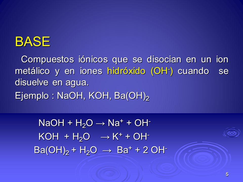 5 BASE Compuestos iónicos que se disocian en un ion metálico y en iones hidróxido (OH - ) cuando se disuelve en agua. Compuestos iónicos que se disoci