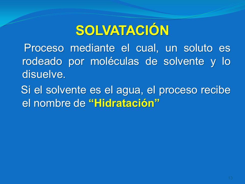 SOLVATACIÓN Proceso mediante el cual, un soluto es rodeado por moléculas de solvente y lo disuelve. Si el solvente es el agua, el proceso recibe el no