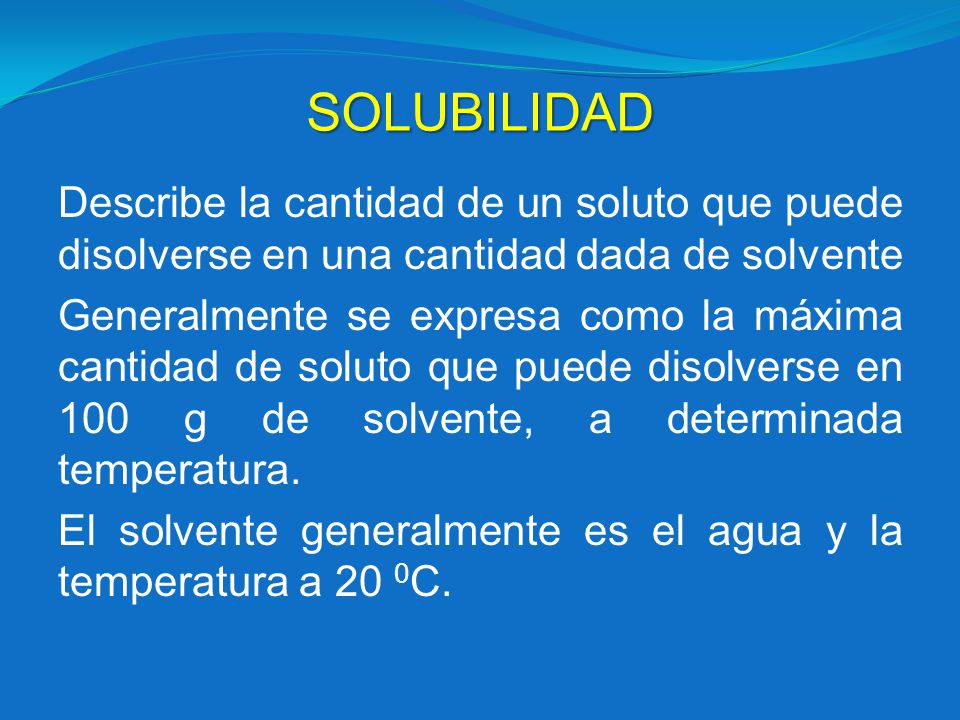 SOLUBILIDAD Describe la cantidad de un soluto que puede disolverse en una cantidad dada de solvente Generalmente se expresa como la máxima cantidad de