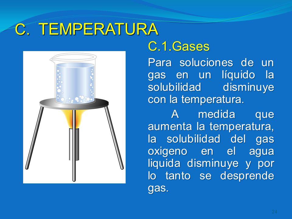 C. TEMPERATURA C.1.Gases Para soluciones de un gas en un líquido la solubilidad disminuye con la temperatura. A medida que aumenta la temperatura, la