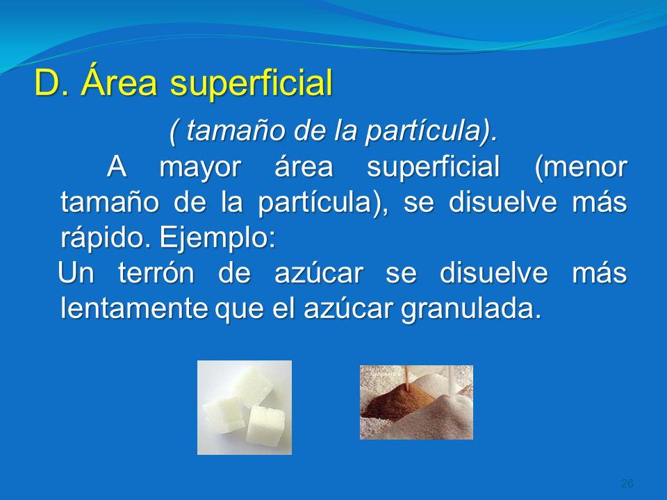 D. Área superficial ( tamaño de la partícula). A mayor área superficial (menor tamaño de la partícula), se disuelve más rápido. Ejemplo: Un terrón de