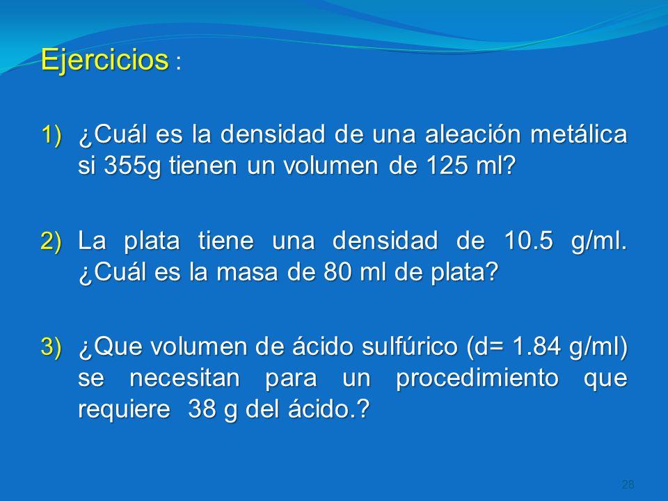 Ejercicios Ejercicios : 1) ¿Cuál es la densidad de una aleación metálica si 355g tienen un volumen de 125 ml? 2) La plata tiene una densidad de 10.5 g