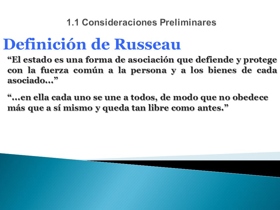 Definición de Russeau El estado es una forma de asociación que defiende y protege con la fuerza común a la persona y a los bienes de cada asociado......en ella cada uno se une a todos, de modo que no obedece más que a sí mismo y queda tan libre como antes.