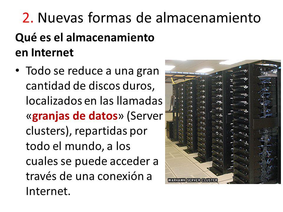 2. Nuevas formas de almacenamiento Qué es el almacenamiento en Internet Todo se reduce a una gran cantidad de discos duros, localizados en las llamada