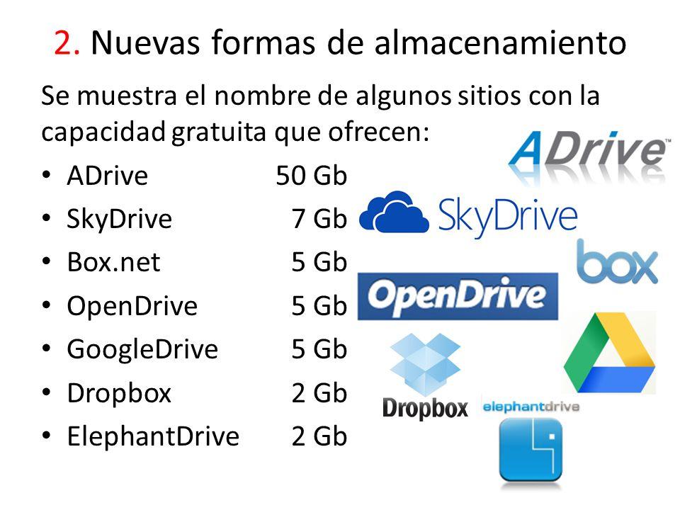 2. Nuevas formas de almacenamiento Se muestra el nombre de algunos sitios con la capacidad gratuita que ofrecen: ADrive50 Gb SkyDrive7 Gb Box.net5 Gb