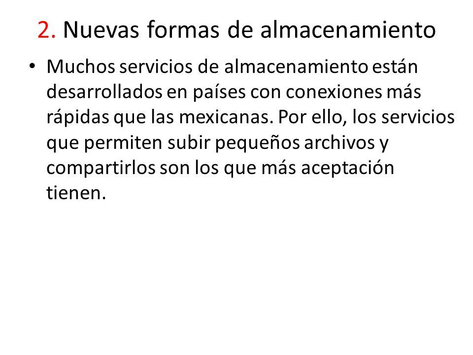 2. Nuevas formas de almacenamiento Muchos servicios de almacenamiento están desarrollados en países con conexiones más rápidas que las mexicanas. Por
