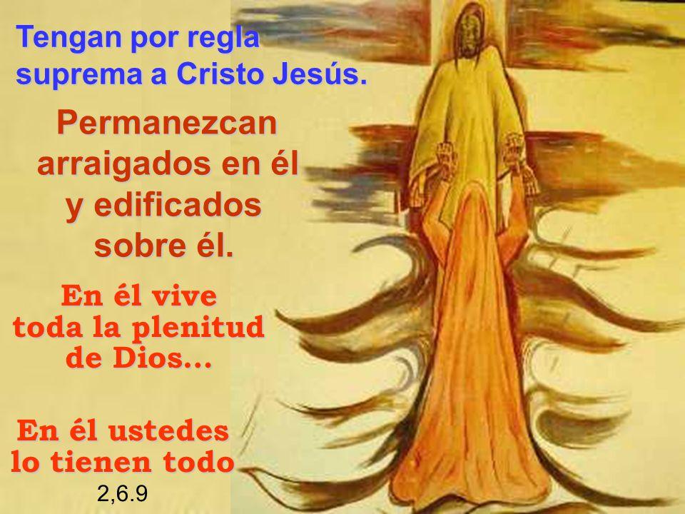 Tengan por regla Tengan por regla suprema a Cristo Jesús. suprema a Cristo Jesús. En él vive toda la plenitud de Dios… Permanezcan Permanezcan arraiga