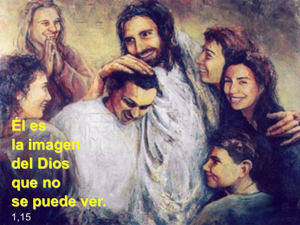 Él es la imagen del Dios que no se puede ver. 1,15