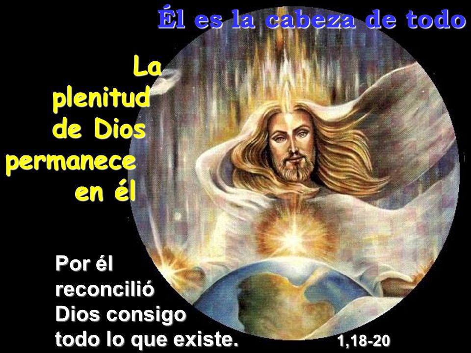 Él es la cabeza de todo La plenitud de Dios permanece en él Por él reconcilió Dios consigo todo lo que existe. 1,18-20