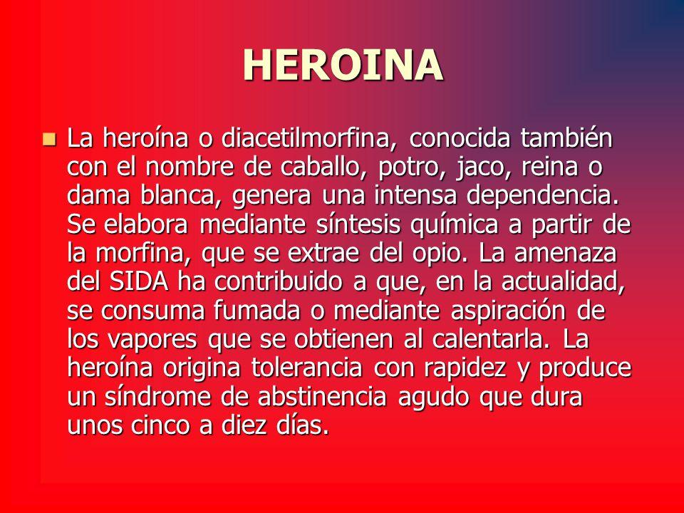 HEROINA La heroína o diacetilmorfina, conocida también con el nombre de caballo, potro, jaco, reina o dama blanca, genera una intensa dependencia. Se