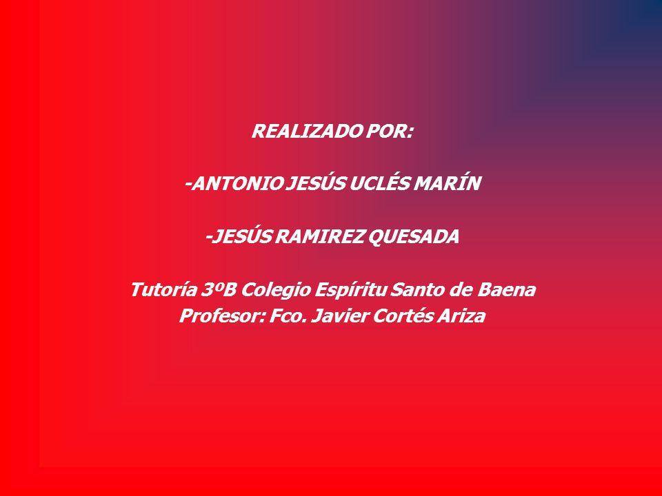 REALIZADO POR: -ANTONIO JESÚS UCLÉS MARÍN -JESÚS RAMIREZ QUESADA Tutoría 3ºB Colegio Espíritu Santo de Baena Profesor: Fco. Javier Cortés Ariza
