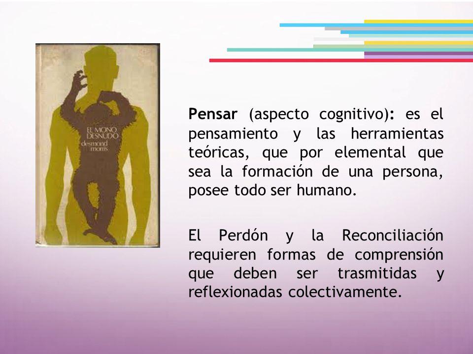Pensar (aspecto cognitivo): es el pensamiento y las herramientas teóricas, que por elemental que sea la formación de una persona, posee todo ser human