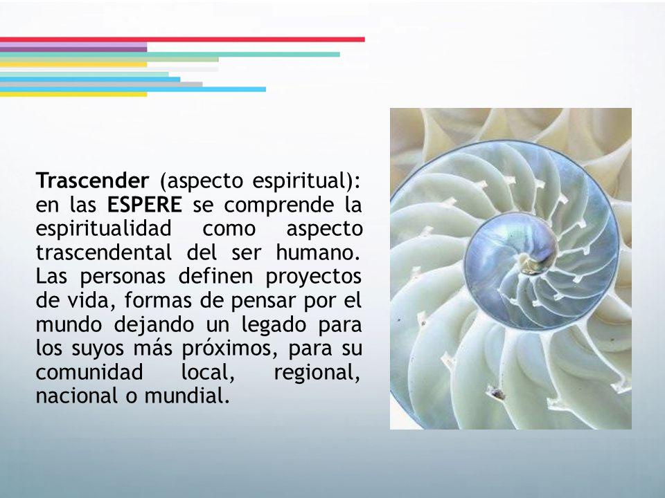 Trascender (aspecto espiritual): en las ESPERE se comprende la espiritualidad como aspecto trascendental del ser humano. Las personas definen proyecto