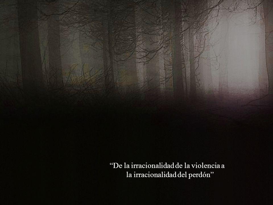 De la irracionalidad de la violencia a la irracionalidad del perdón