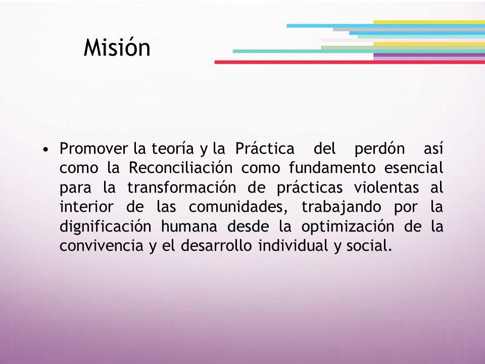 Misión Promover la teoría y la Práctica del perdón así como la Reconciliación como fundamento esencial para la transformación de prácticas violentas a