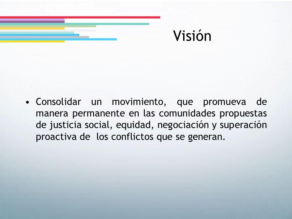 Visión Consolidar un movimiento, que promueva de manera permanente en las comunidades propuestas de justicia social, equidad, negociación y superación