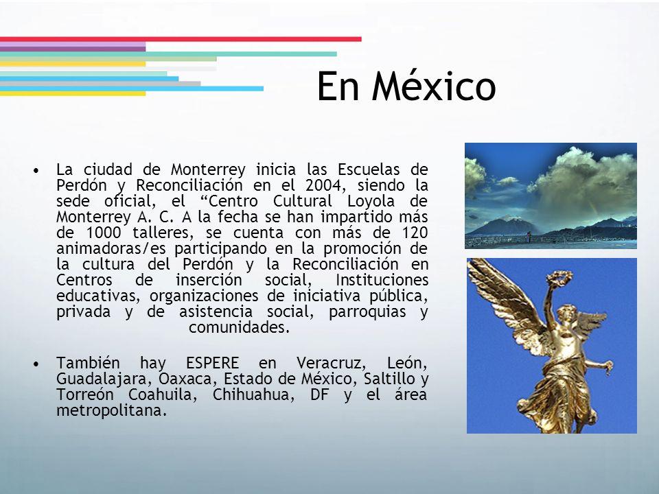 En México La ciudad de Monterrey inicia las Escuelas de Perdón y Reconciliación en el 2004, siendo la sede oficial, el Centro Cultural Loyola de Monte