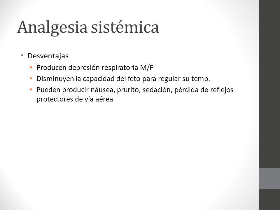 Analgesia sistémica Desventajas Producen depresión respiratoria M/F Disminuyen la capacidad del feto para regular su temp. Pueden producir náusea, pru