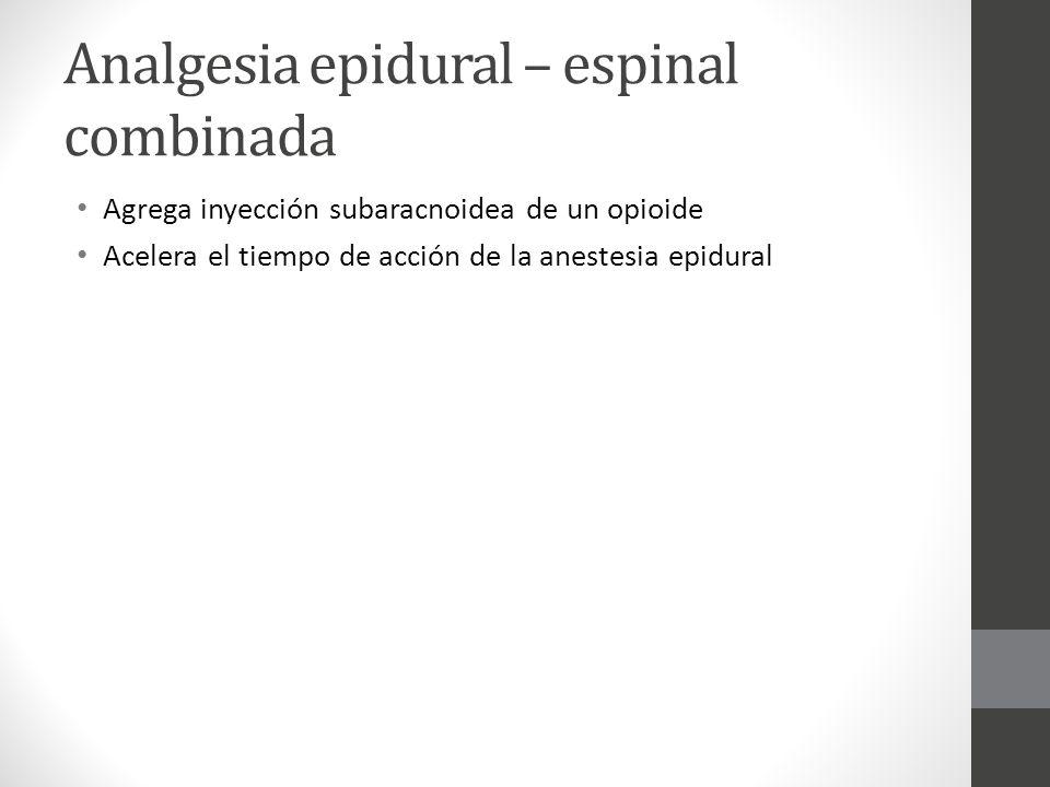 Analgesia epidural – espinal combinada Agrega inyección subaracnoidea de un opioide Acelera el tiempo de acción de la anestesia epidural