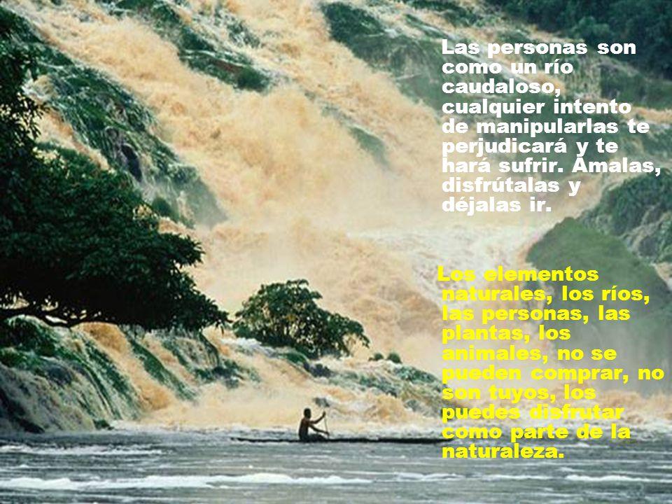Las personas son como un río caudaloso, cualquier intento de manipularlas te perjudicará y te hará sufrir.