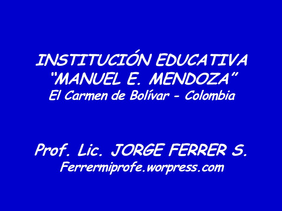 INSTITUCIÓN EDUCATIVA MANUEL E. MENDOZA El Carmen de Bolívar - Colombia Prof. Lic. JORGE FERRER S. Ferrermiprofe.worpress.com