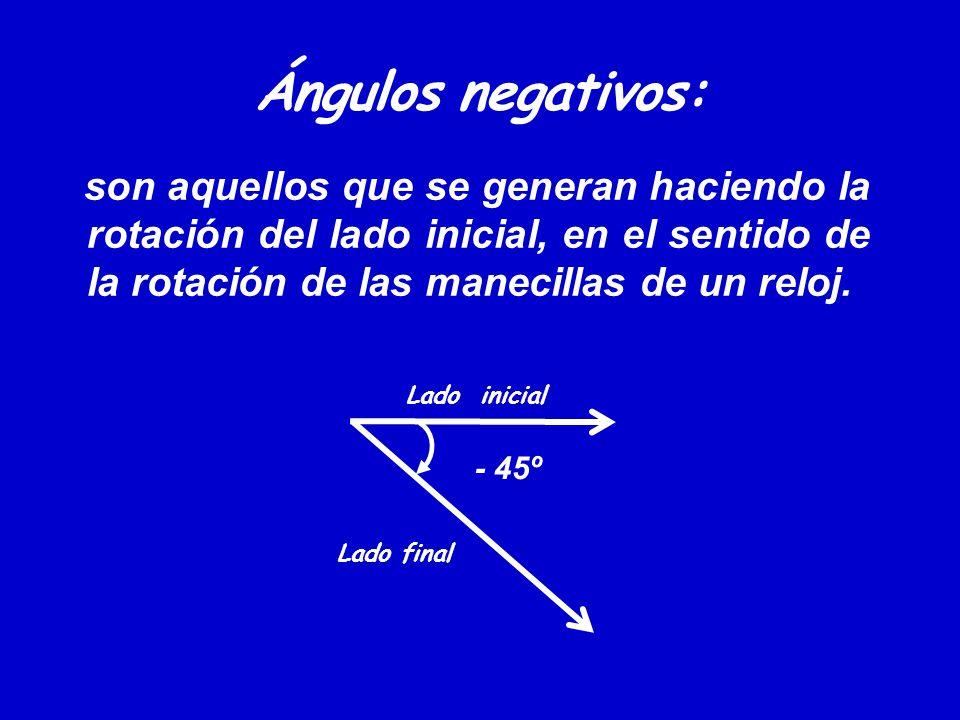 Ángulos negativos: son aquellos que se generan haciendo la rotación del lado inicial, en el sentido de la rotación de las manecillas de un reloj. Lado