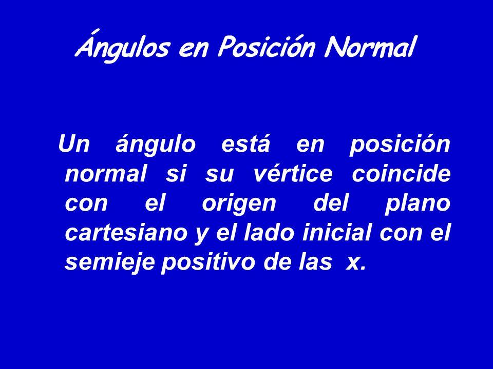 Ángulos en Posición Normal Un ángulo está en posición normal si su vértice coincide con el origen del plano cartesiano y el lado inicial con el semiej