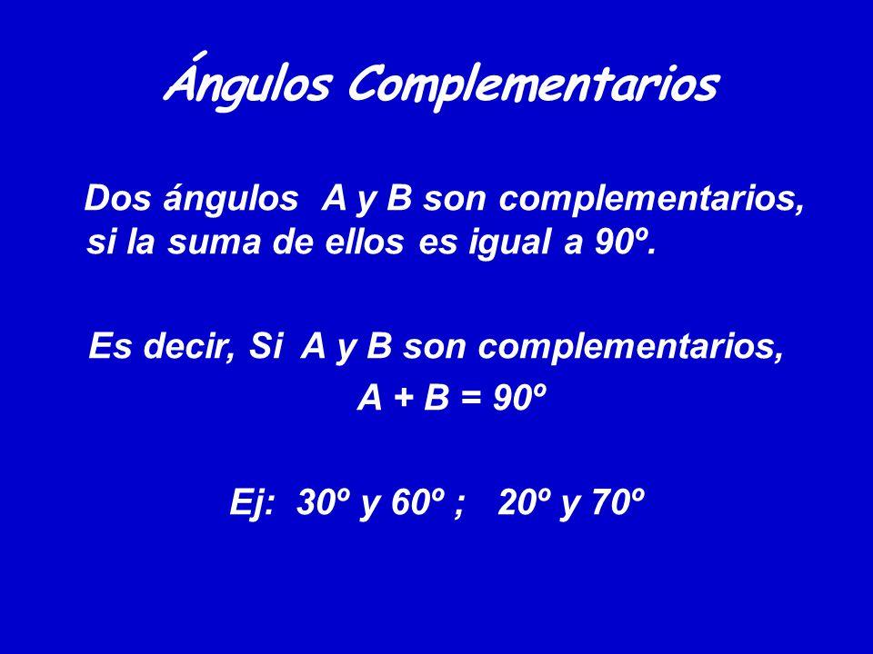 Ángulos Complementarios Dos ángulos A y B son complementarios, si la suma de ellos es igual a 90º. Es decir, Si A y B son complementarios, A + B = 90º