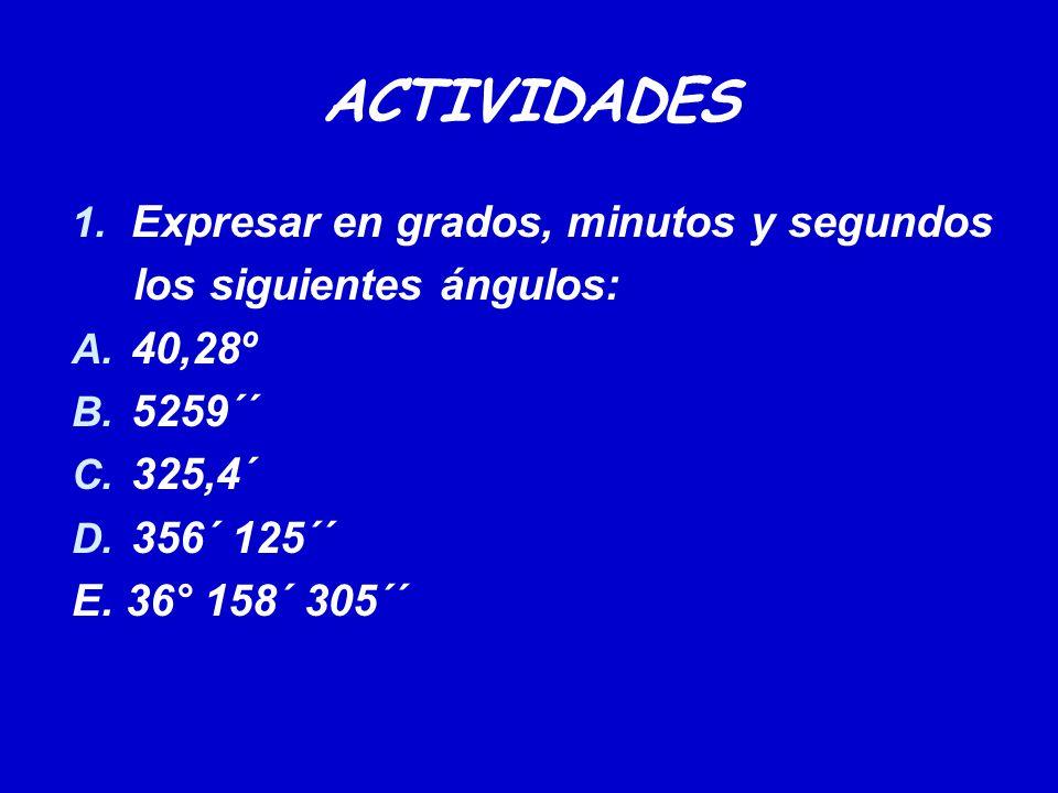 ACTIVIDADES 1. Expresar en grados, minutos y segundos los siguientes ángulos: A. 40,28º B. 5259´´ C. 325,4´ D. 356´ 125´´ E. 36° 158´ 305´´