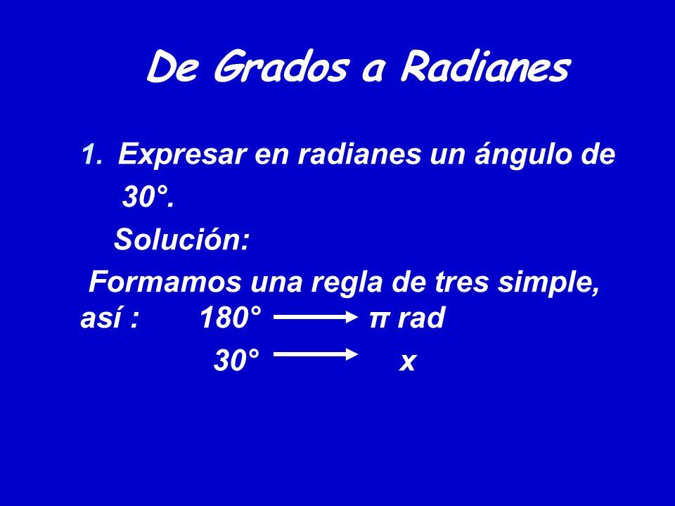De Grados a Radianes 1. Expresar en radianes un ángulo de 30°. Solución: Formamos una regla de tres simple, así : 180° π rad 30° x