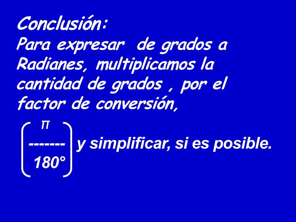 Conclusión: Para expresar de grados a Radianes, multiplicamos la cantidad de grados, por el factor de conversión, π ------- y simplificar, si es posible.