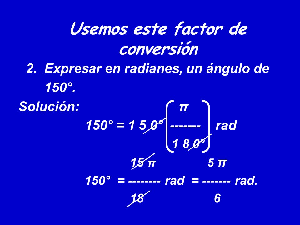 Usemos este factor de conversión 2. Expresar en radianes, un ángulo de 150°. Solución: π 150° = 1 5 0° ------- rad 1 8 0° 15 π 5 π 150° = -------- rad