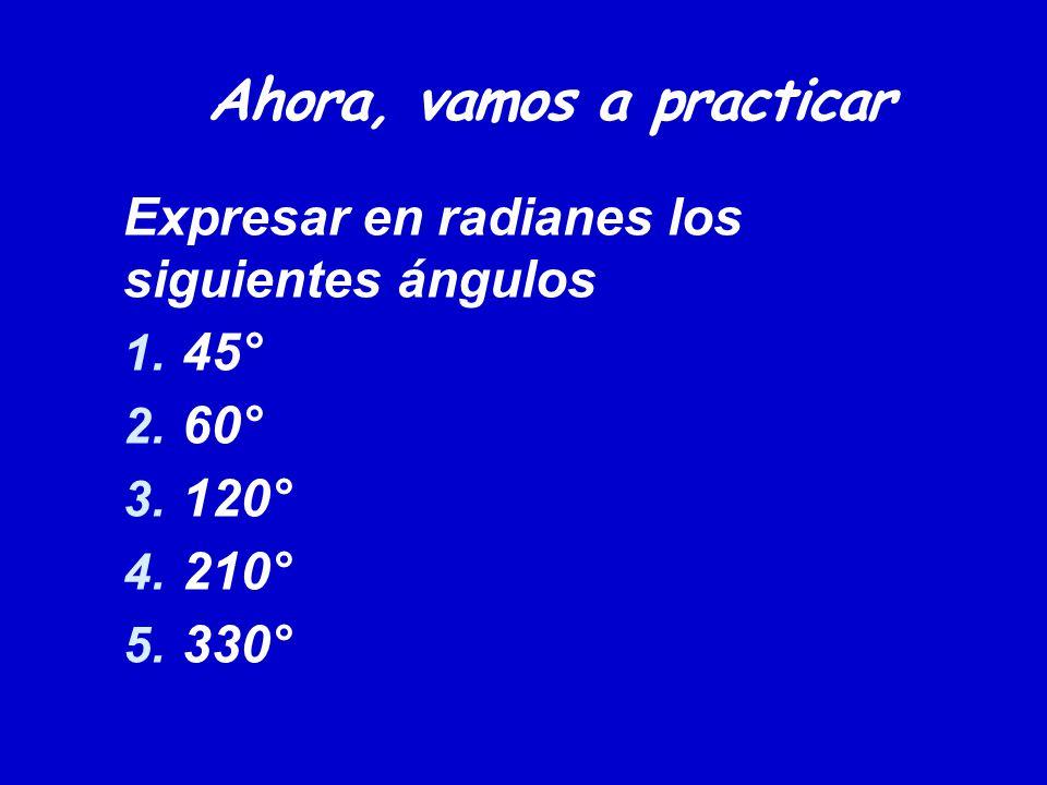Ahora, vamos a practicar Expresar en radianes los siguientes ángulos 1. 45° 2. 60° 3. 120° 4. 210° 5. 330°