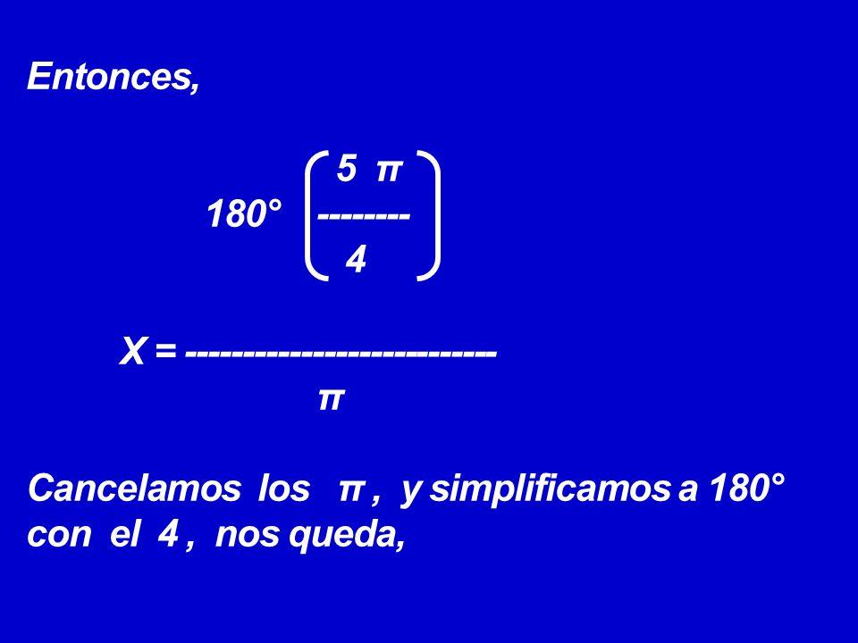Entonces, 5 π 180° -------- 4 X = --------------------------- π Cancelamos los π, y simplificamos a 180° con el 4, nos queda,
