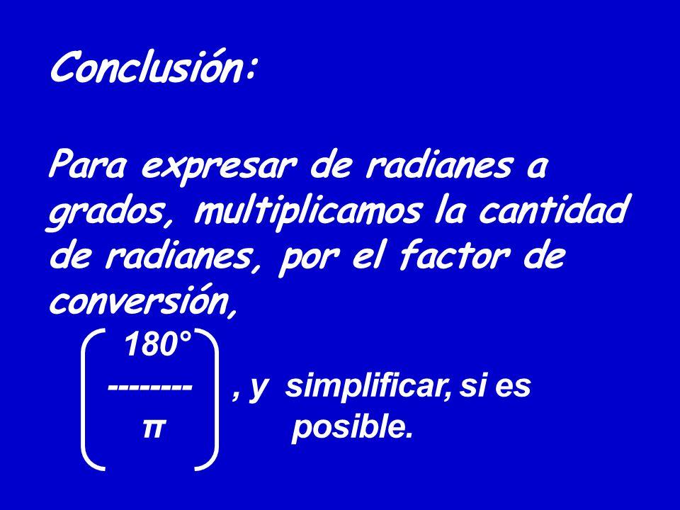 Conclusión: Para expresar de radianes a grados, multiplicamos la cantidad de radianes, por el factor de conversión, 180° --------, y simplificar, si e
