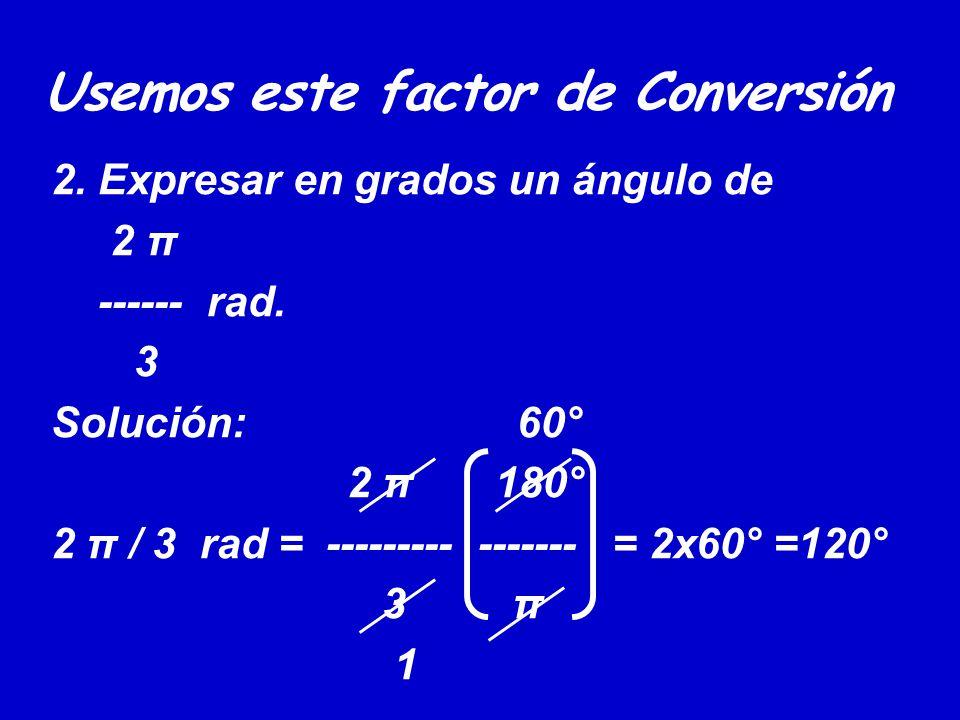 Usemos este factor de Conversión 2. Expresar en grados un ángulo de 2 π ------ rad. 3 Solución: 60° 2 π 180° 2 π / 3 rad = --------- ------- = 2x60° =