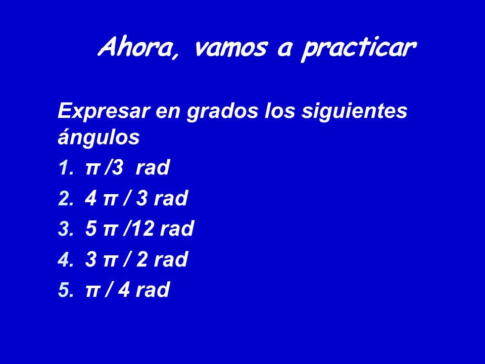 Ahora, vamos a practicar Expresar en grados los siguientes ángulos 1. π /3 rad 2. 4 π / 3 rad 3. 5 π /12 rad 4. 3 π / 2 rad 5. π / 4 rad