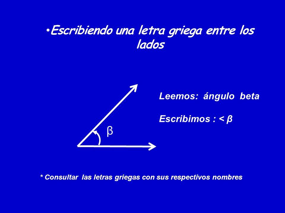 Escribiendo una letra griega entre los lados β Leemos: ángulo beta Escribimos : < β * Consultar las letras griegas con sus respectivos nombres