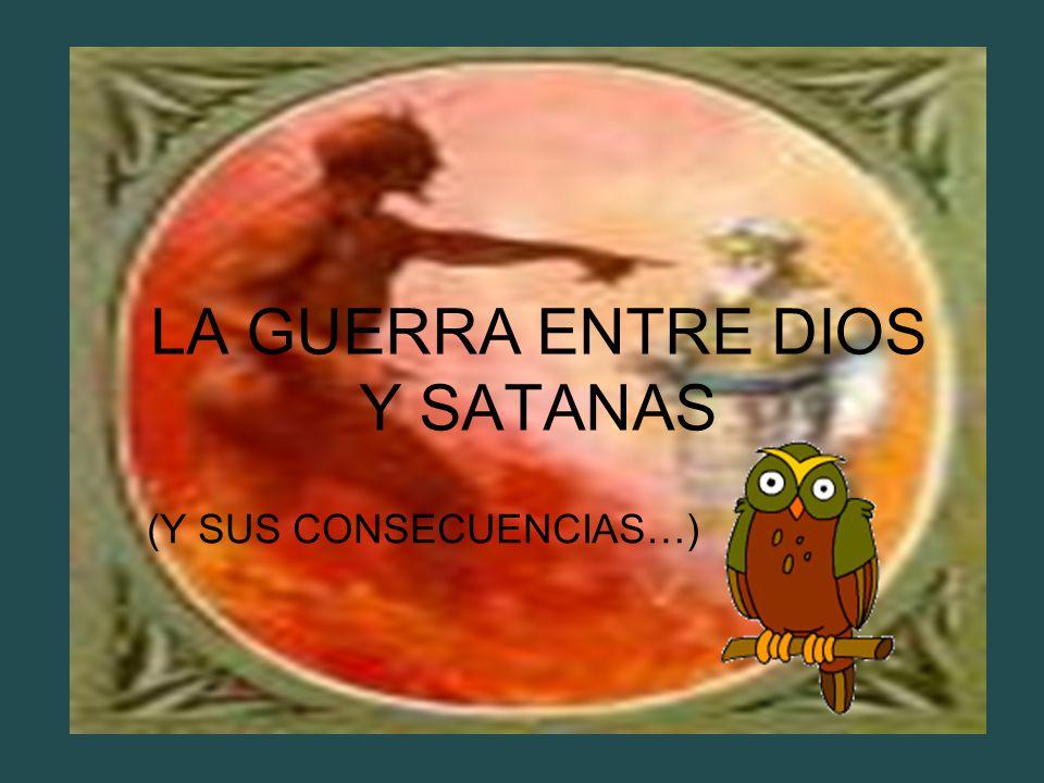 LA GUERRA ENTRE DIOS Y SATANAS (Y SUS CONSECUENCIAS…)