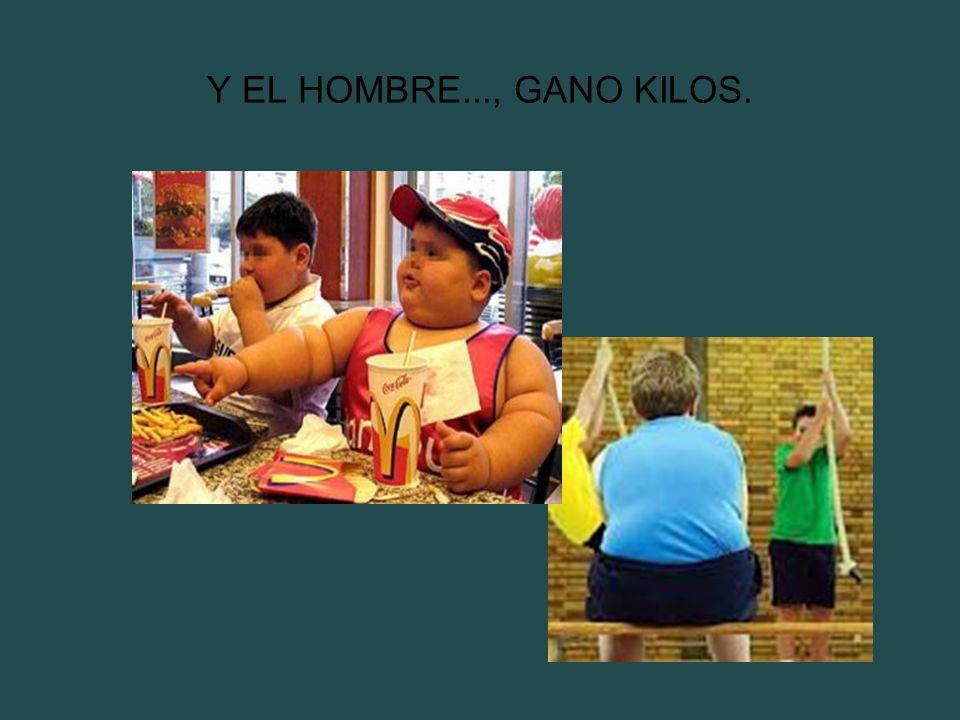 Y EL HOMBRE..., GANO KILOS.