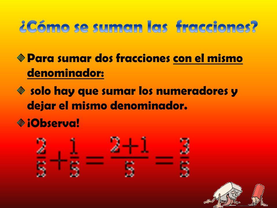 Para sumar dos fracciones con el mismo denominador: solo hay que sumar los numeradores y dejar el mismo denominador. ¡Observa!