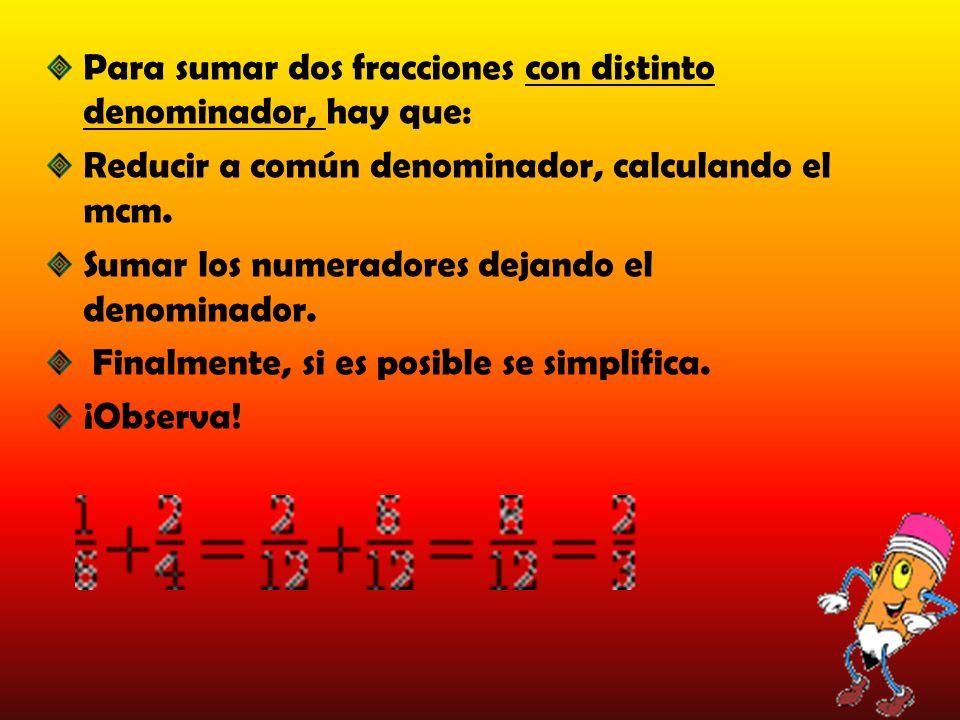 Para sumar dos fracciones con distinto denominador, hay que: Reducir a común denominador, calculando el mcm. Sumar los numeradores dejando el denomina