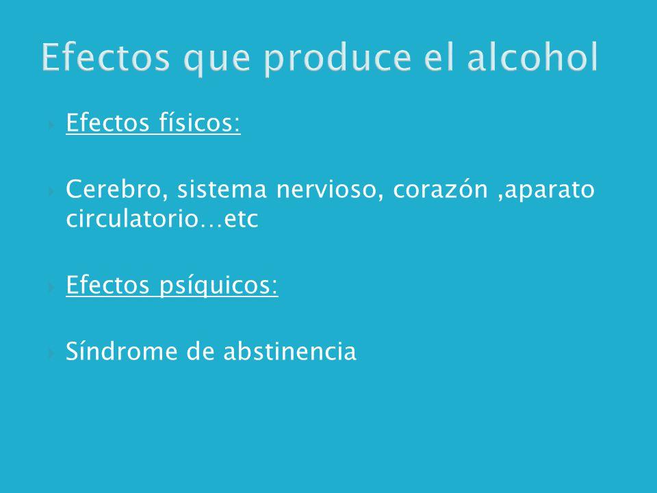 Efectos que produce el alcohol Efectos físicos: Cerebro, sistema nervioso, corazón,aparato circulatorio…etc Efectos psíquicos: Síndrome de abstinencia