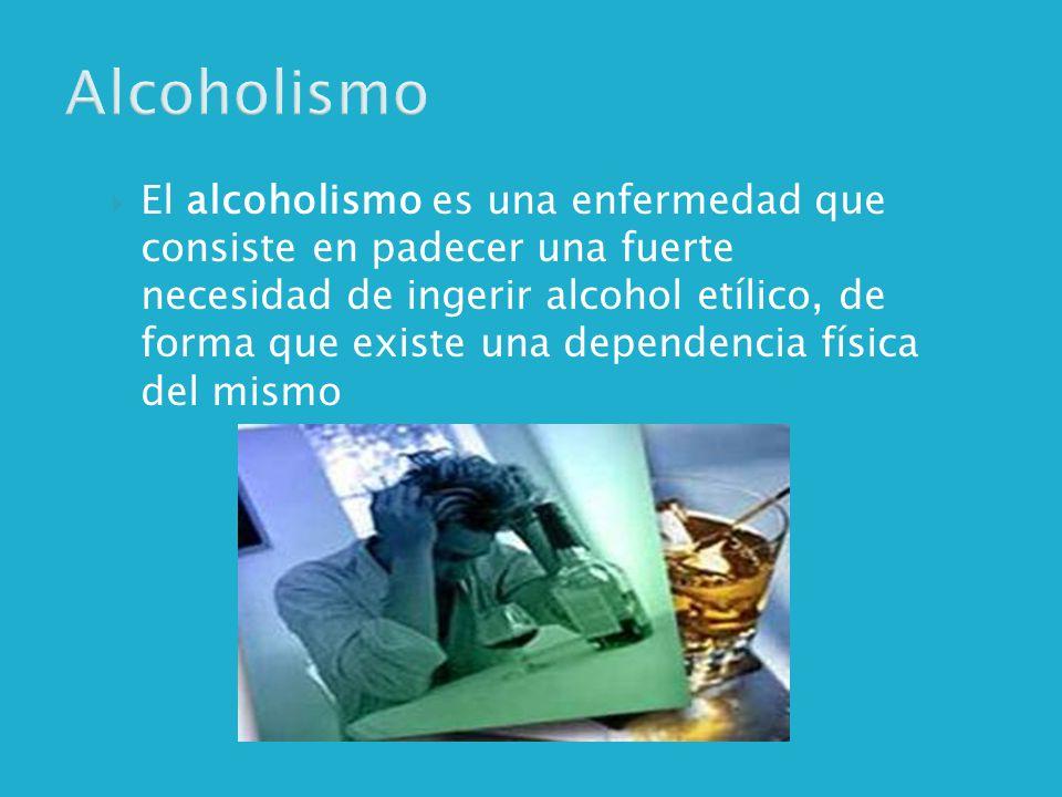 Alcoholismo El alcoholismo es una enfermedad que consiste en padecer una fuerte necesidad de ingerir alcohol etílico, de forma que existe una dependencia física del mismo