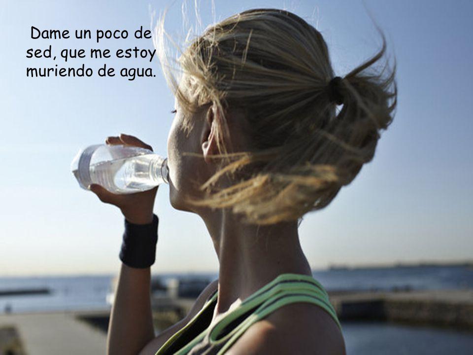 Dame un poco de sed, que me estoy muriendo de agua.