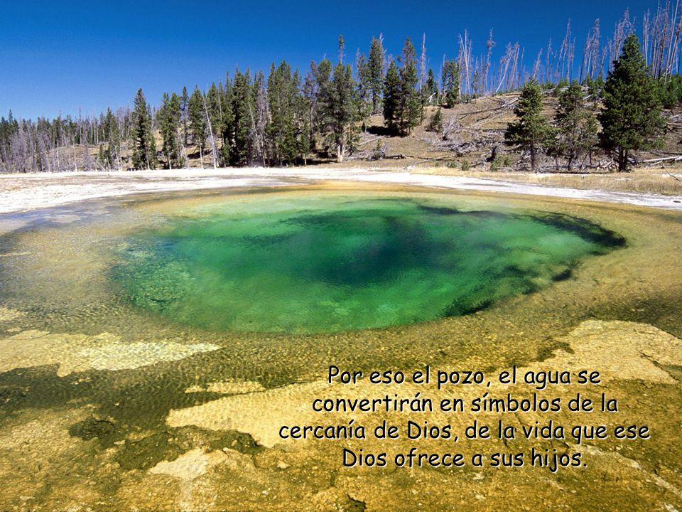 Por eso el pozo, el agua se convertirán en símbolos de la cercanía de Dios, de la vida que ese Dios ofrece a sus hijos.
