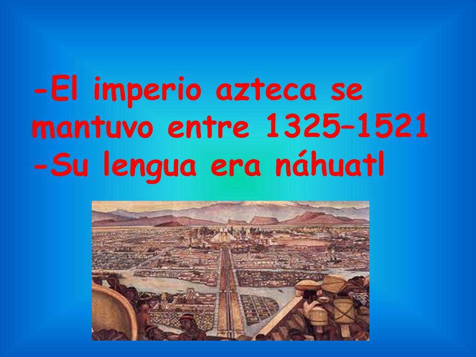 -El imperio azteca se mantuvo entre 1325–1521 -Su lengua era náhuatl